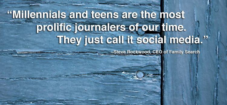 """Millennial and teens are the most prolific journalers of our our time. They just call it social media."""" Steve Rockwood, CEO of Family Search"""