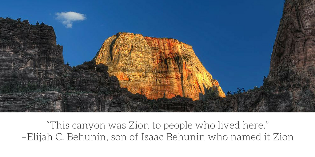 """This canyon was Zion to the people who lived here."" Elijah Behunin, son of Isaac Behunin who named the park. Photo of the Great White Throne"