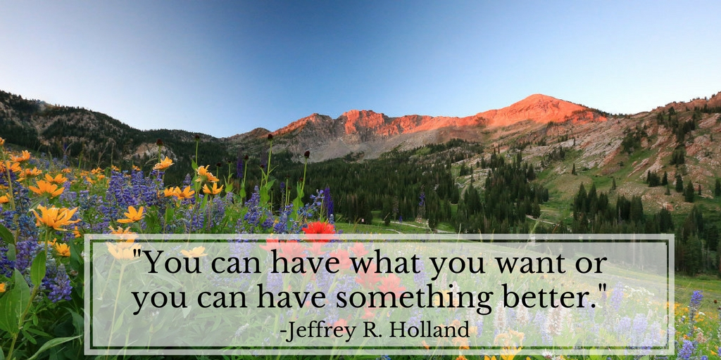 You can have what you want or you can have something better. Jeffrey R. Holland