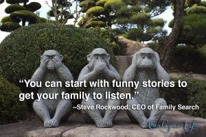 You can start with funny stories to get your family to listen. - Steve Rockwood, CEO of FamilySearch