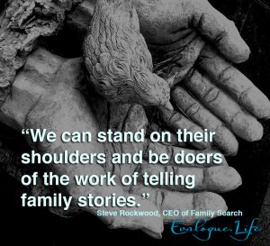 We can stand on their shoulders and be doers of the work telling family stories. - Steve Rockwood, CEO of FamilySearch