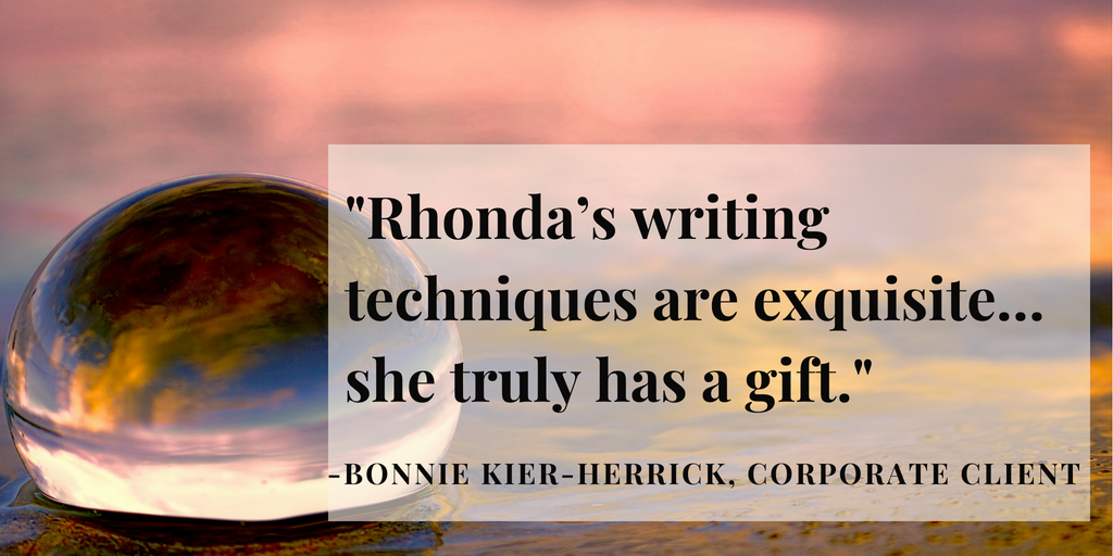 """Rhonda's writing techniques are exquisite...she truly has a gift."" - Bonnie Kier-Herrick, President of Kier Management Corp and a corporate client of Evalogue.Life since 2016"