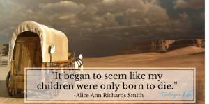 """""""It began to seem like my children were only born to die"""" Alice Ann Richards Smith, Pioneer Day story"""