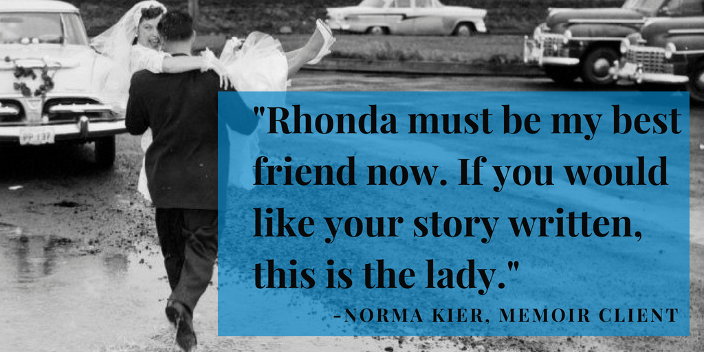"""Rhonda must be my best friend now. If you would like your story written, this is the lady."" Norma Kier, Memoir client. her book is Remember When, the Jim and Norma Kier story."
