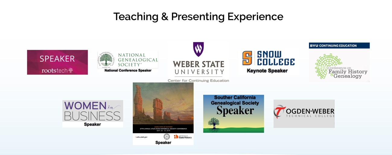 Teaching and presenting experience logos - RootsTech speaker, National Genealogical Society, Weber State University continuing education, Snow College, BYU family history conference, Women in Business, State of Utah history conference, Southern California Genealogical Society,  Ogden-Weber Technical College